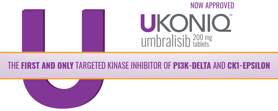 NOW APPROVED -- UKONIQ™ umbralisib 200 mg tablets -- THE FIRST AND ONLY TARGETED KINASE INHIBITOR OF PI3K-DELTA AND CK1-EPSILON